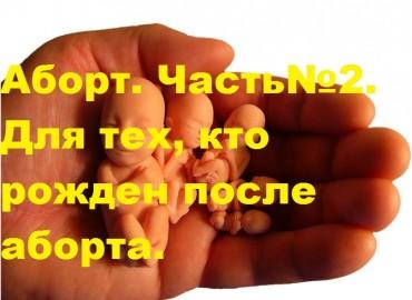 Аборт. Часть№2.  Для тех, кто рожден после аборта.